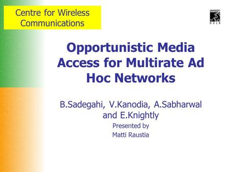 Centre for Wireless Communications Opportunistic Media Access for Multirate Ad Hoc Networks B.Sadegahi, V.Kanodia, A.Sabharwal and E.Knightly Presented.