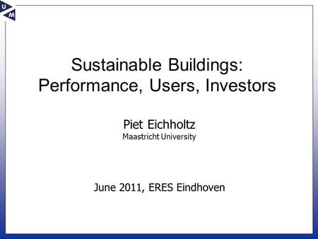 June 2011, ERES Eindhoven Piet Eichholtz Maastricht University Sustainable Buildings: Performance, Users, Investors.