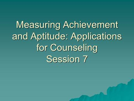 Measuring Achievement and Aptitude: Applications for Counseling Session 7.