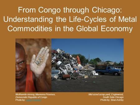 From Congo through Chicago: Understanding the Life-Cycles of Metal Commodities in the Global Economy Wolframite mining, Maniema Province, Democratic Republic.