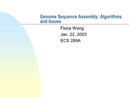 Genome Sequence Assembly: Algorithms and Issues Fiona Wong Jan. 22, 2003 ECS 289A.
