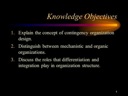 1 Knowledge Objectives 1.Explain the concept of contingency organization design. 2.Distinguish between mechanistic and organic organizations. 3.Discuss.