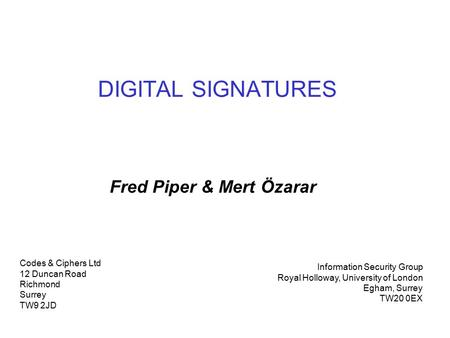 DIGITAL SIGNATURES Fred Piper & Mert Özarar Codes & Ciphers Ltd 12 Duncan Road Richmond Surrey TW9 2JD Information Security Group Royal Holloway, University.