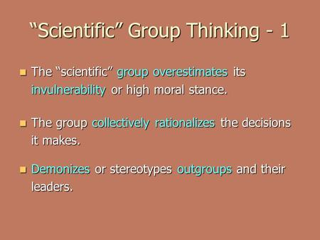 """Scientific"" Group Thinking - 1 The ""scientific"" group overestimates its invulnerability or high moral stance. The ""scientific"" group overestimates its."
