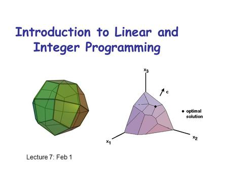 Introduction to Linear and Integer Programming Lecture 7: Feb 1.