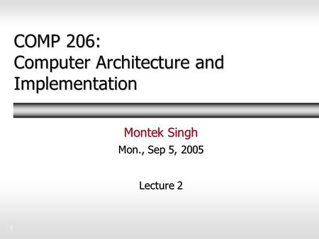 1 COMP 206: Computer Architecture and Implementation Montek Singh Mon., Sep 5, 2005 Lecture 2.