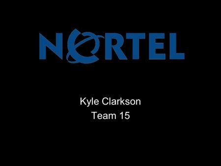 Kyle Clarkson Team 15. Nortel is a recognized leader in delivering communications capabilities that enhance the human experience, ignite and power global.