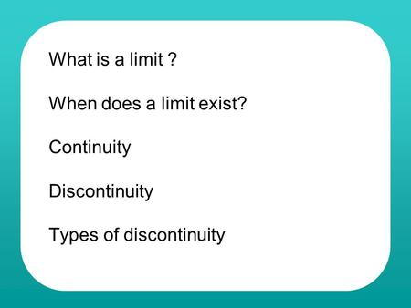 What is a limit ? When does a limit exist? Continuity Discontinuity Types of discontinuity.