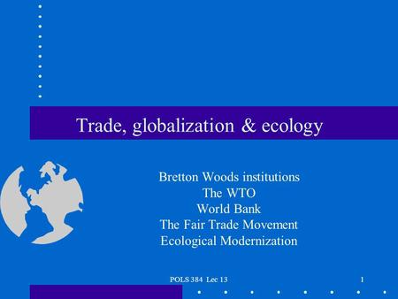 POLS 384 Lec 131 Trade, globalization & ecology Bretton Woods institutions The WTO World Bank The Fair Trade Movement Ecological Modernization.