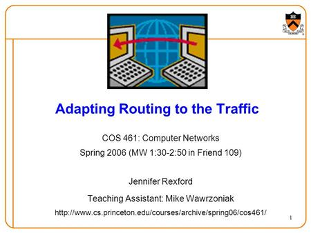 1 Adapting Routing to the Traffic COS 461: Computer Networks Spring 2006 (MW 1:30-2:50 in Friend 109) Jennifer Rexford Teaching Assistant: Mike Wawrzoniak.
