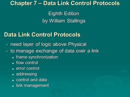 Eighth Edition by William Stallings Chapter 7 – Data Link Control Protocols Data Link Control Protocols  need layer of logic above Physical  to manage.