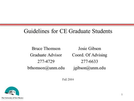 1 Guidelines for CE Graduate Students Bruce ThomsonJosie Gibson Graduate AdvisorCoord. Of Advising 277-4729277-6633 Fall.