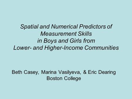 Spatial and Numerical Predictors of Measurement Skills in Boys and Girls from Lower- and Higher-Income Communities Beth Casey, Marina Vasilyeva, & Eric.
