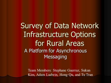 Survey of Data Network Infrastructure Options for Rural Areas A Platform for Asynchronous Messaging Team Members: Stephane Guerraz, Sukun Kim, Adam Ludwin,