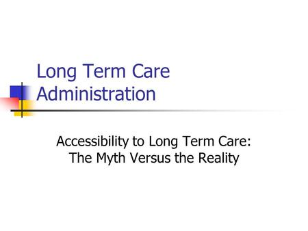 Long Term Care Administration Accessibility to Long Term Care: The Myth Versus the Reality.