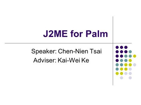 J2ME for Palm Speaker: Chen-Nien Tsai Adviser: Kai-Wei Ke.