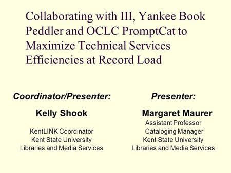 Coordinator/Presenter: Kelly Shook KentLINK Coordinator Kent State University Libraries and Media Services Presenter: Margaret Maurer Assistant Professor.