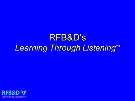 RFB&D's Learning Through Listening ™. About RFB&D National non profit World's largest lending library of audio textbooks 90,000+-volume library.