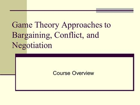 Game Theory Approaches to Bargaining, Conflict, and Negotiation Course Overview.