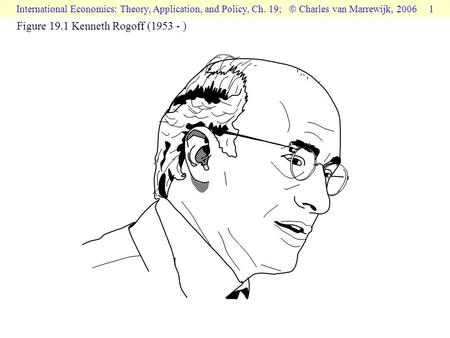 International Economics: Theory, Application, and Policy, Ch. 19;  Charles van Marrewijk, 2006 1 Figure 19.1 Kenneth Rogoff (1953 - )