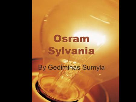 Osram Sylvania By Gediminas Sumyla. Company overview OSRAM is one of the two largest lighting manufacturers in the world. OSRAM products are used in about.