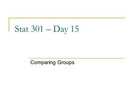 "Stat 301 – Day 15 Comparing Groups. Statistical Inference Making statements about the ""world"" based on observing a sample of data, with an indication."