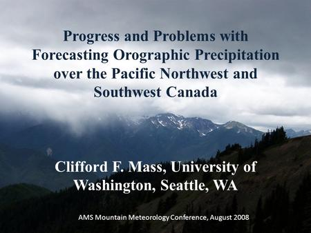 Progress and Problems with Forecasting Orographic Precipitation over the Pacific Northwest and Southwest Canada Clifford F. Mass, University of Washington,