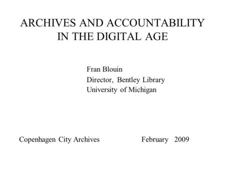 ARCHIVES AND ACCOUNTABILITY IN THE DIGITAL AGE Fran Blouin Director, Bentley Library University of Michigan Copenhagen City Archives February 2009.