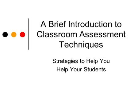 A Brief Introduction to Classroom Assessment Techniques Strategies to Help You Help Your Students.