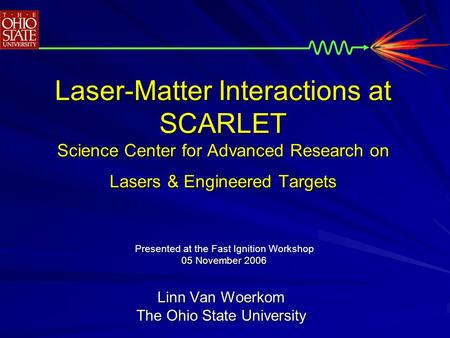 Laser-Matter Interactions at SCARLET Science Center for Advanced Research on Lasers & Engineered Targets Linn Van Woerkom The Ohio State University Presented.