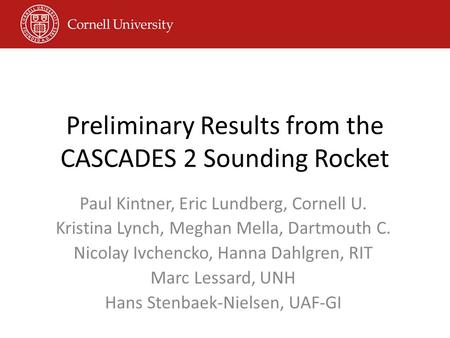 Preliminary Results from the CASCADES 2 Sounding Rocket Paul Kintner, Eric Lundberg, Cornell U. Kristina Lynch, Meghan Mella, Dartmouth C. Nicolay Ivchencko,