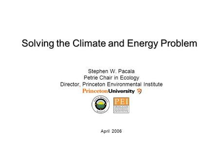 Solving the Climate and Energy Problem Stephen W. Pacala Petrie Chair in Ecology Director, Princeton Environmental Institute April 2006.