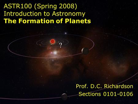 ASTR100 (Spring 2008) Introduction to Astronomy The Formation of Planets Prof. D.C. Richardson Sections 0101-0106.
