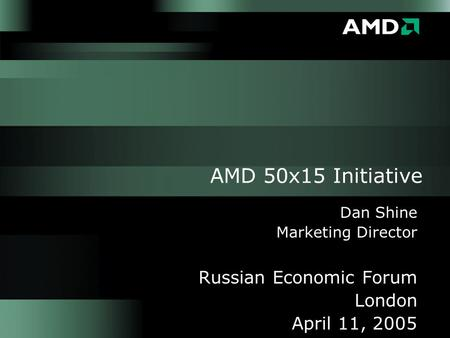 AMD 50x15 Initiative Dan Shine Marketing Director Russian Economic Forum London April 11, 2005.