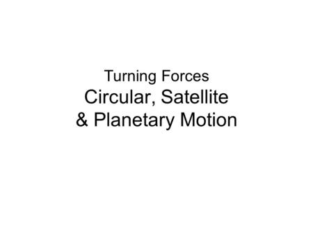 Turning Forces Circular, Satellite & Planetary Motion.