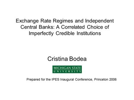 Exchange Rate Regimes and Independent Central Banks: A Correlated Choice of Imperfectly Credible Institutions Cristina Bodea Prepared for the IPES Inaugural.