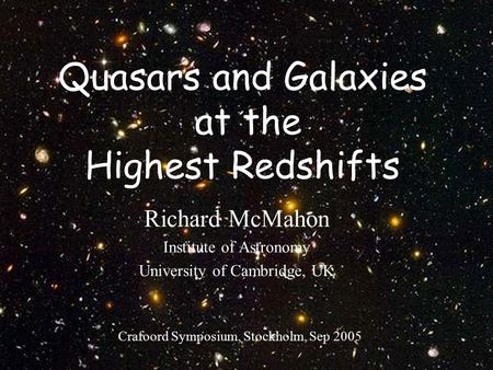 Crafoord Symposium, Sept 20051 Quasars and Galaxies at the Highest Redshifts Richard McMahon Institute of Astronomy University of Cambridge, UK Crafoord.