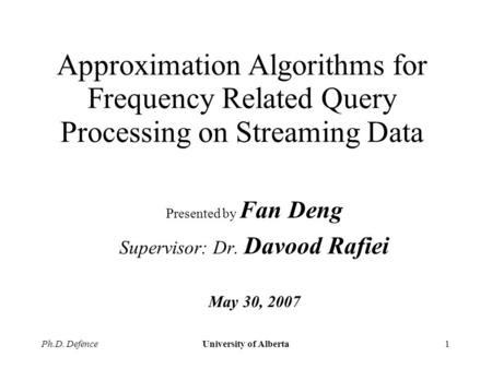 Ph.D. DefenceUniversity of Alberta1 Approximation Algorithms for Frequency Related Query Processing on Streaming Data Presented by Fan Deng Supervisor: