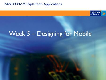 MWD3002 Multiplatform Applications Week 5 – Designing for Mobile.