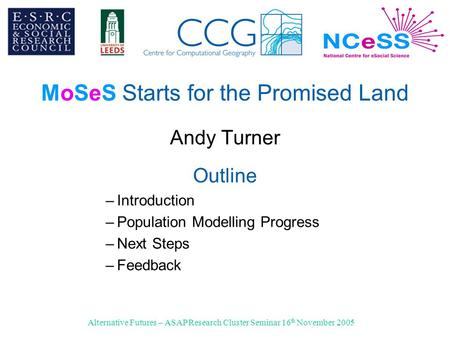 Alternative Futures – ASAP Research Cluster Seminar 16 th November 2005 MoSeS Starts for the Promised Land Andy Turner Outline –Introduction –Population.