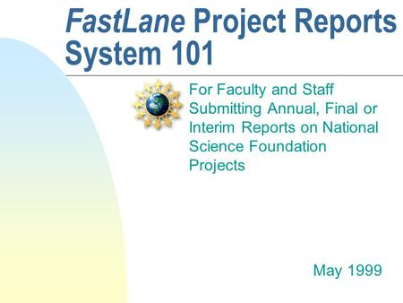 FastLane Project Reports System 101 For Faculty and Staff Submitting Annual, Final or Interim Reports on National Science Foundation Projects May 1999.