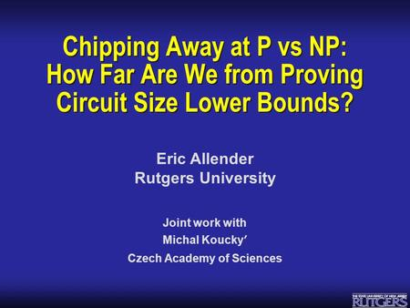 Eric Allender Rutgers University Chipping Away at P vs NP: How Far Are We from Proving Circuit Size Lower Bounds? Joint work with Michal Koucky ʹ Czech.
