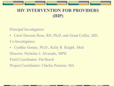 HIV INTERVENTION FOR PROVIDERS (HIP) Principal Investigators:  Carol Dawson Rose, RN, Ph.D. and Grant Colfax, MD. Co-Investigators:  Cynthia Gomez, Ph.D.,