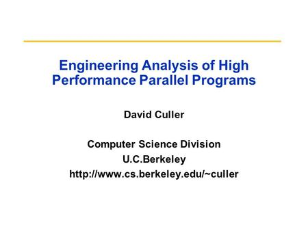 Engineering Analysis of High Performance Parallel Programs David Culler Computer Science Division U.C.Berkeley