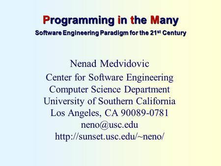 Programming in the Many Software Engineering Paradigm for the 21 st Century Nenad Medvidovic Center for Software Engineering Computer Science Department.
