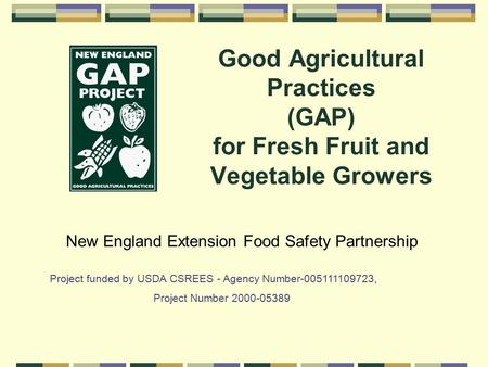 Good Agricultural Practices (GAP) for Fresh Fruit and Vegetable Growers New England Extension Food Safety Partnership Project funded by USDA CSREES - Agency.