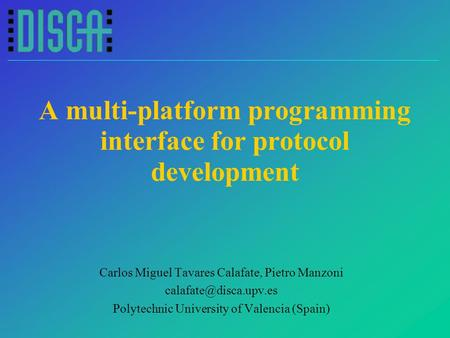 A multi-platform programming interface for protocol development Carlos Miguel Tavares Calafate, Pietro Manzoni Polytechnic University.