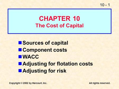 10 - 1 Copyright © 2002 by Harcourt, Inc.All rights reserved. CHAPTER 10 The Cost of Capital Sources of capital Component costs WACC Adjusting for flotation.