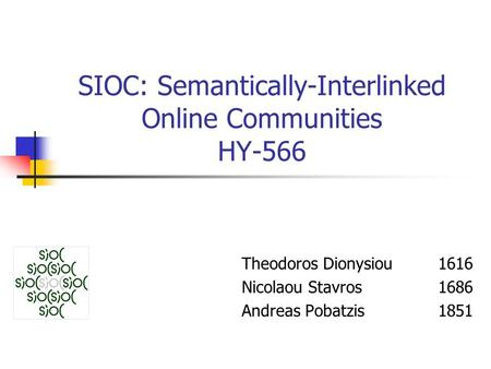 SIOC: Semantically-Interlinked Online Communities HY-566 Theodoros Dionysiou 1616 Nicolaou Stavros 1686 Andreas Pobatzis 1851.