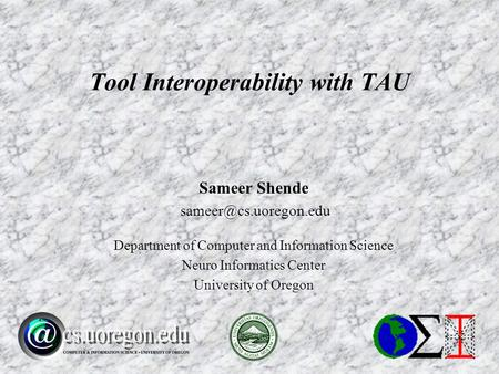 Sameer Shende Department of Computer and Information Science Neuro Informatics Center University of Oregon Tool Interoperability.